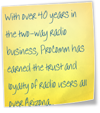 With over 40 years in the two-way radio business, ProComm has earned the trust and loyalty of radio users all over Arizona..